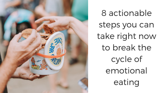 8 actionable steps you can take right now to break the cycle of emotional eating